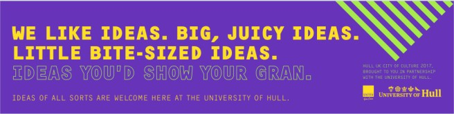 Banner. Text reads: we like ideas. Bg, juicy ideas. Little bite-sized ideas. Ideas you'd show your mum. Ideas of all sorts are welcome at the University of Hull.